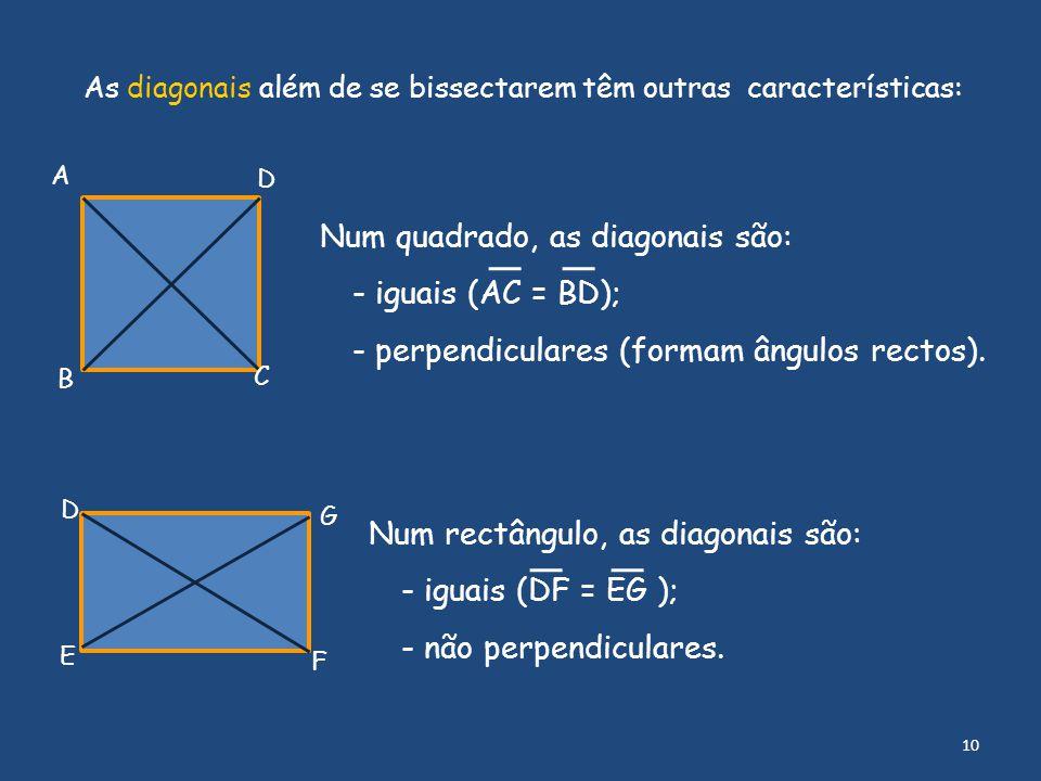 A B C D Num quadrado, as diagonais são: - iguais (AC = BD); - perpendiculares (formam ângulos rectos). Num rectângulo, as diagonais são: - iguais (DF