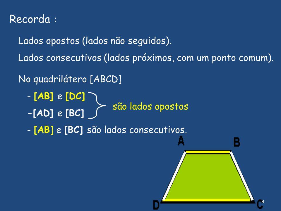 Recorda : Lados opostos (lados não seguidos). Lados consecutivos (lados próximos, com um ponto comum). No quadrilátero [ABCD] - [AB] e [DC] -[AD] e [B