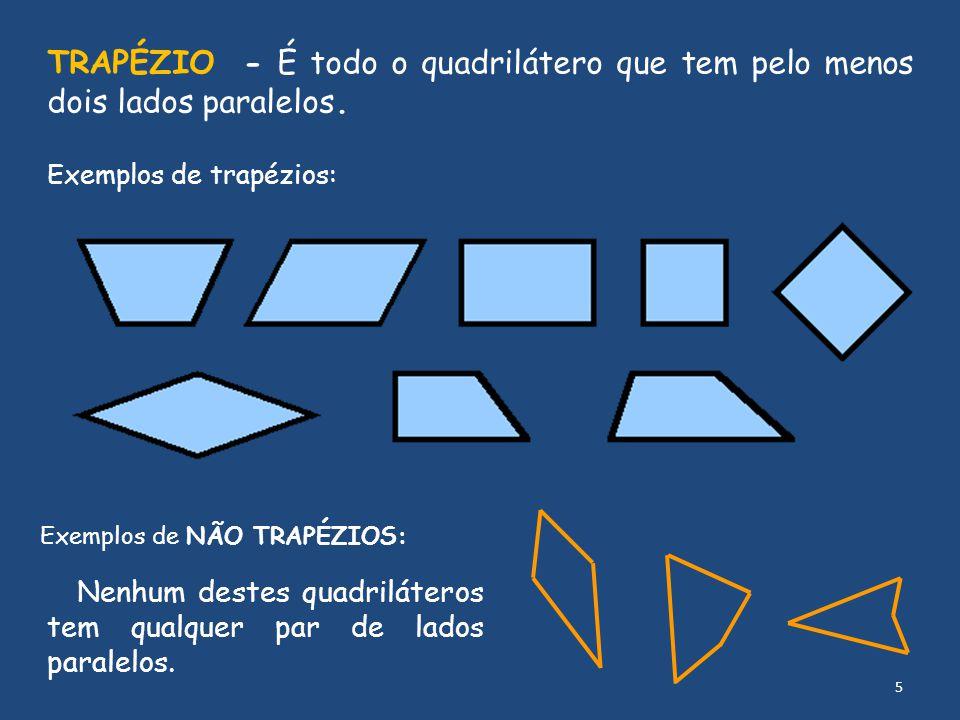 TRAPÉZIO - É todo o quadrilátero que tem pelo menos dois lados paralelos. Exemplos de trapézios: Exemplos de NÃO TRAPÉZIOS: Nenhum destes quadrilátero