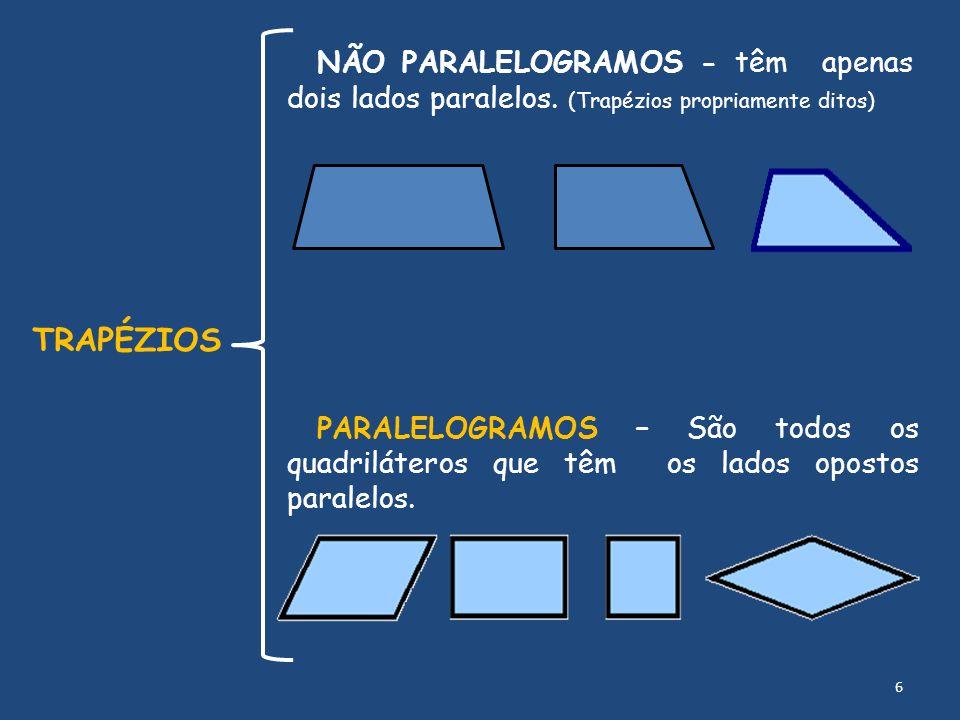 NÃO PARALELOGRAMOS - têm apenas dois lados paralelos. (Trapézios propriamente ditos) TRAPÉZIOS PARALELOGRAMOS – São todos os quadriláteros que têm os