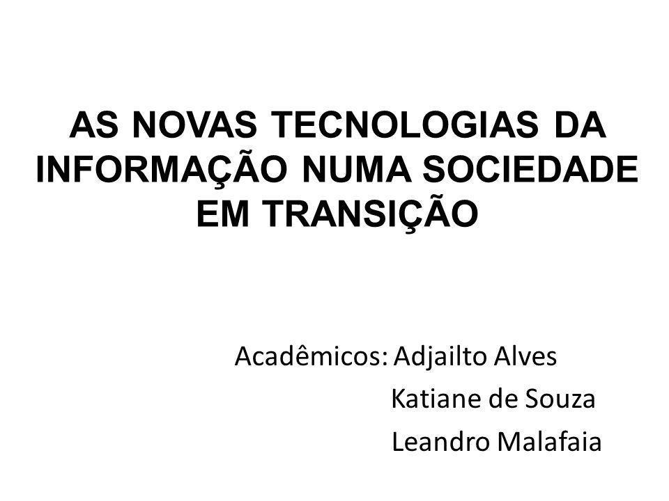AS NOVAS TECNOLOGIAS DA INFORMAÇÃO NUMA SOCIEDADE EM TRANSIÇÃO Acadêmicos: Adjailto Alves Katiane de Souza Leandro Malafaia