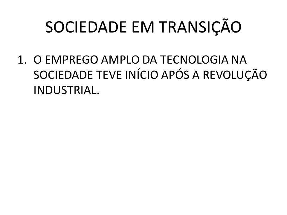 SOCIEDADE EM TRANSIÇÃO 1.O EMPREGO AMPLO DA TECNOLOGIA NA SOCIEDADE TEVE INÍCIO APÓS A REVOLUÇÃO INDUSTRIAL.