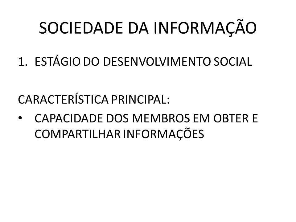 SOCIEDADE DA INFORMAÇÃO 1.ESTÁGIO DO DESENVOLVIMENTO SOCIAL CARACTERÍSTICA PRINCIPAL: CAPACIDADE DOS MEMBROS EM OBTER E COMPARTILHAR INFORMAÇÕES