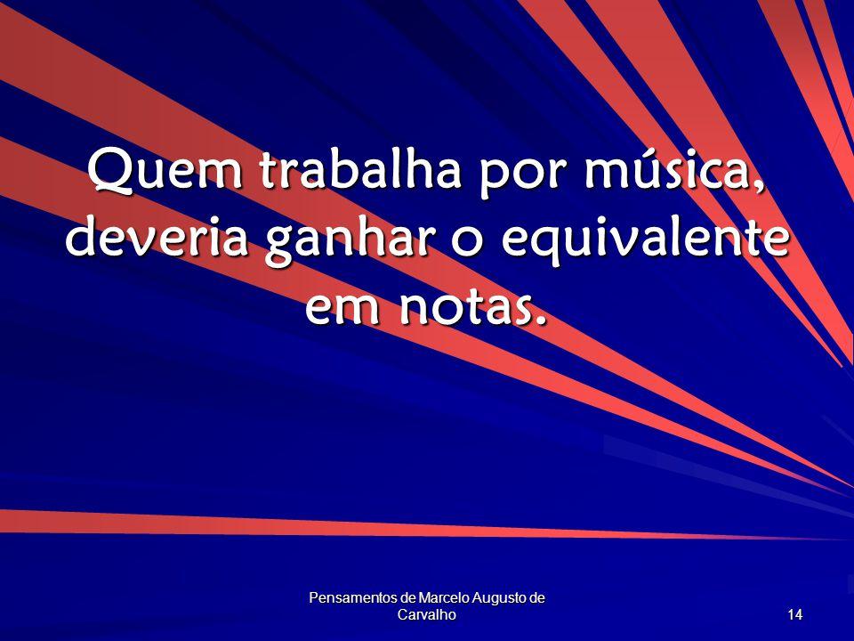 Pensamentos de Marcelo Augusto de Carvalho 14 Quem trabalha por música, deveria ganhar o equivalente em notas.