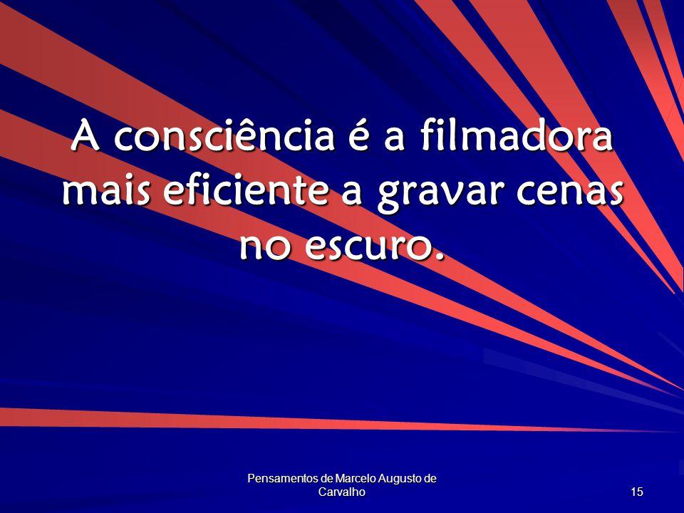 Pensamentos de Marcelo Augusto de Carvalho 15 A consciência é a filmadora mais eficiente a gravar cenas no escuro.