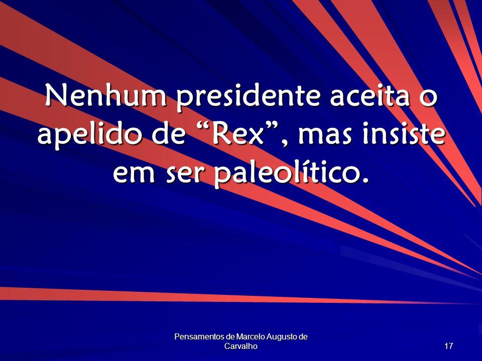 """Pensamentos de Marcelo Augusto de Carvalho 17 Nenhum presidente aceita o apelido de """"Rex"""", mas insiste em ser paleolítico."""