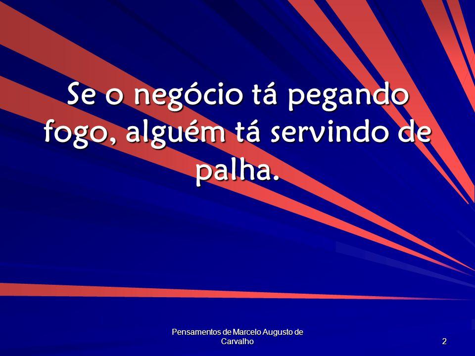 Pensamentos de Marcelo Augusto de Carvalho 2 Se o negócio tá pegando fogo, alguém tá servindo de palha.