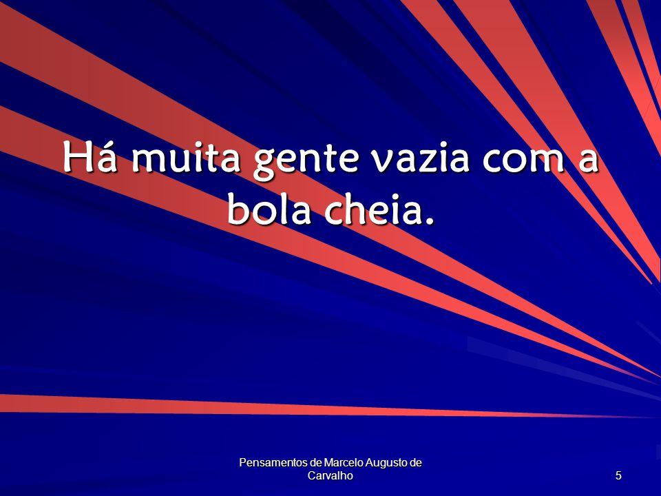 Pensamentos de Marcelo Augusto de Carvalho 5 Há muita gente vazia com a bola cheia.