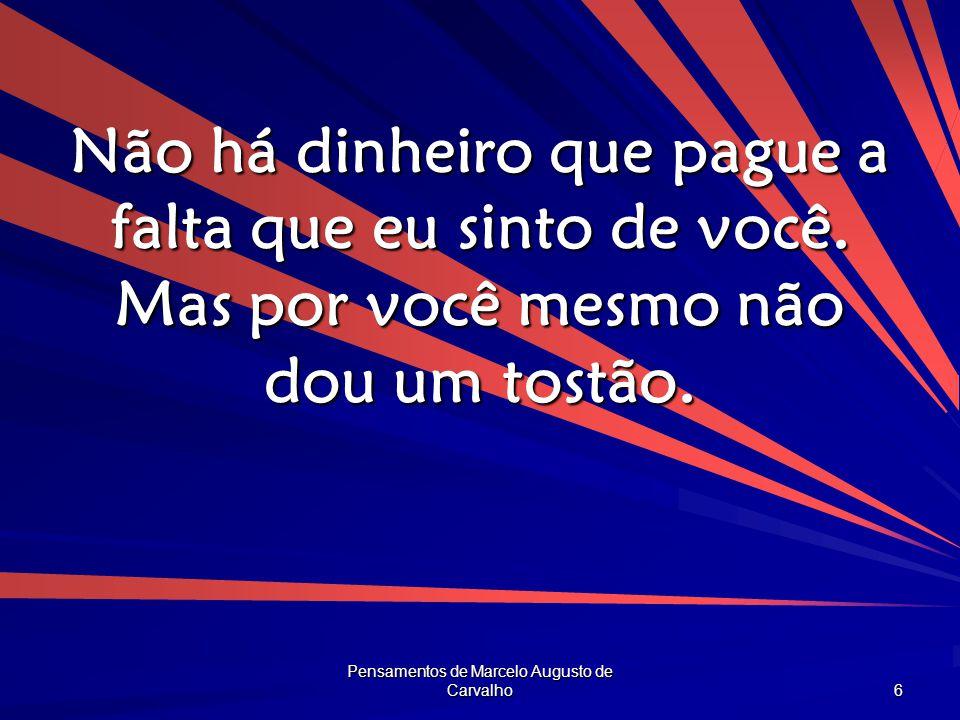 Pensamentos de Marcelo Augusto de Carvalho 6 Não há dinheiro que pague a falta que eu sinto de você. Mas por você mesmo não dou um tostão.