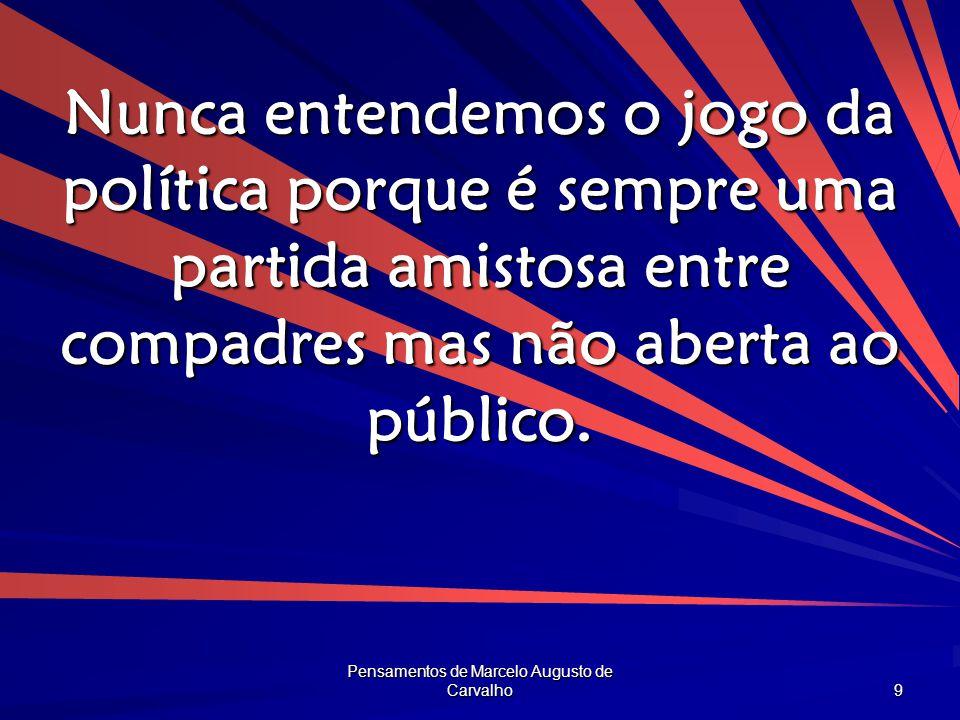 Pensamentos de Marcelo Augusto de Carvalho 9 Nunca entendemos o jogo da política porque é sempre uma partida amistosa entre compadres mas não aberta a