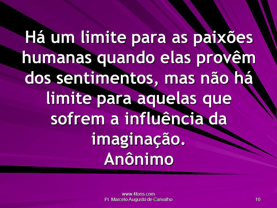 www.4tons.com Pr. Marcelo Augusto de Carvalho 10 Há um limite para as paixões humanas quando elas provêm dos sentimentos, mas não há limite para aquel