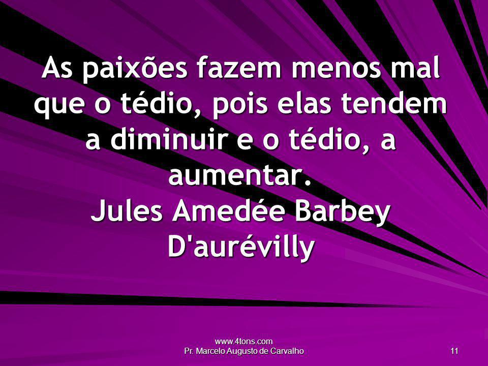 www.4tons.com Pr. Marcelo Augusto de Carvalho 11 As paixões fazem menos mal que o tédio, pois elas tendem a diminuir e o tédio, a aumentar. Jules Amed