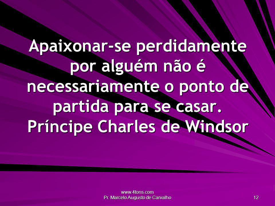 www.4tons.com Pr. Marcelo Augusto de Carvalho 12 Apaixonar-se perdidamente por alguém não é necessariamente o ponto de partida para se casar. Príncipe