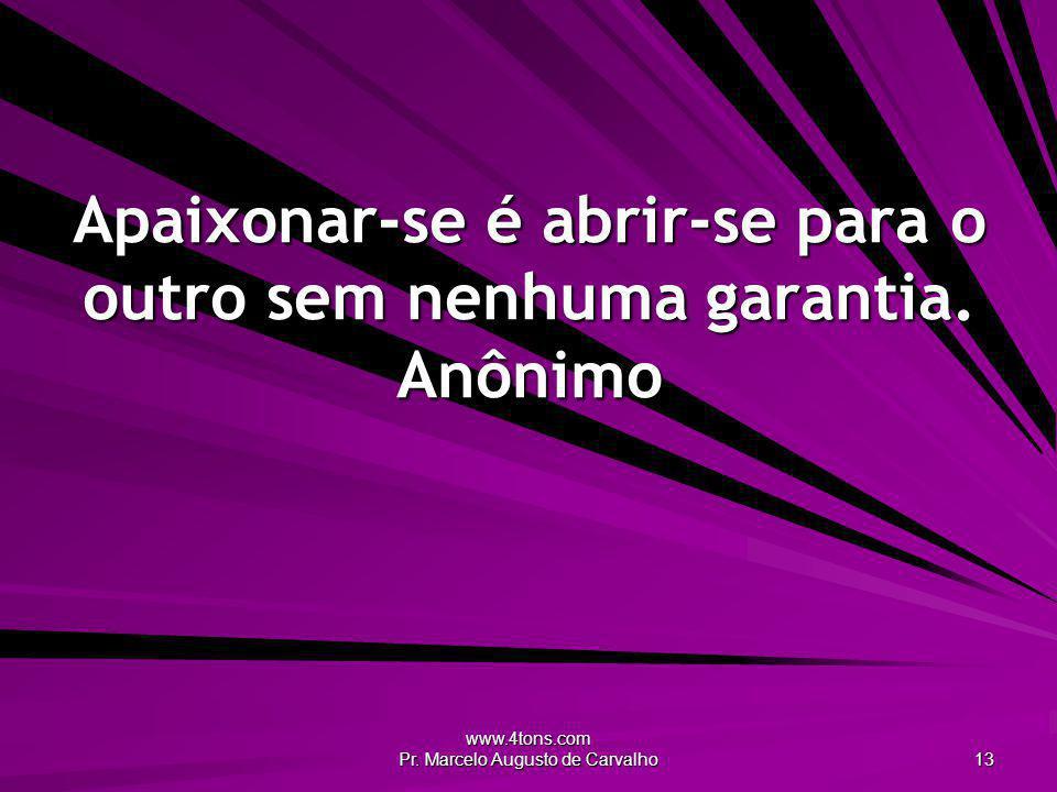 www.4tons.com Pr. Marcelo Augusto de Carvalho 13 Apaixonar-se é abrir-se para o outro sem nenhuma garantia. Anônimo