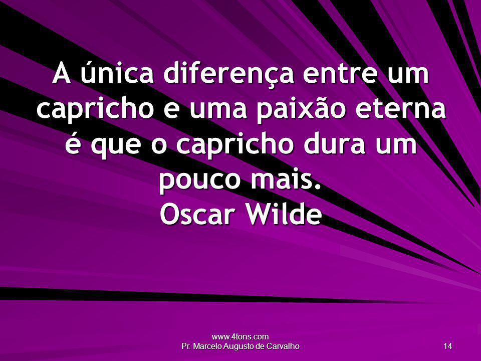 www.4tons.com Pr. Marcelo Augusto de Carvalho 14 A única diferença entre um capricho e uma paixão eterna é que o capricho dura um pouco mais. Oscar Wi