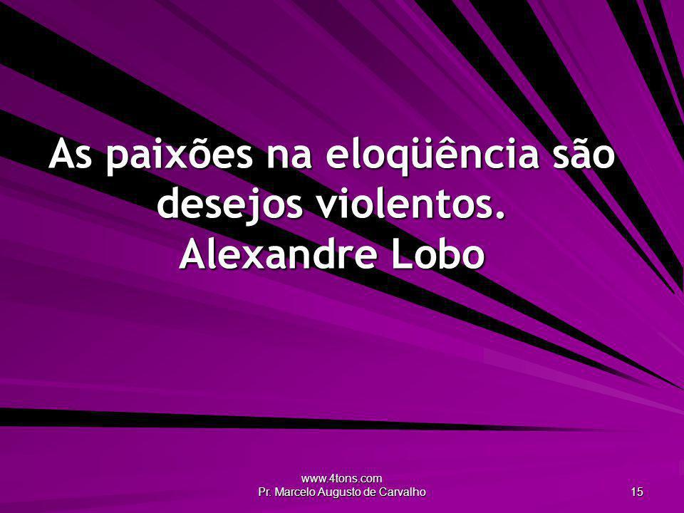 www.4tons.com Pr. Marcelo Augusto de Carvalho 15 As paixões na eloqüência são desejos violentos. Alexandre Lobo