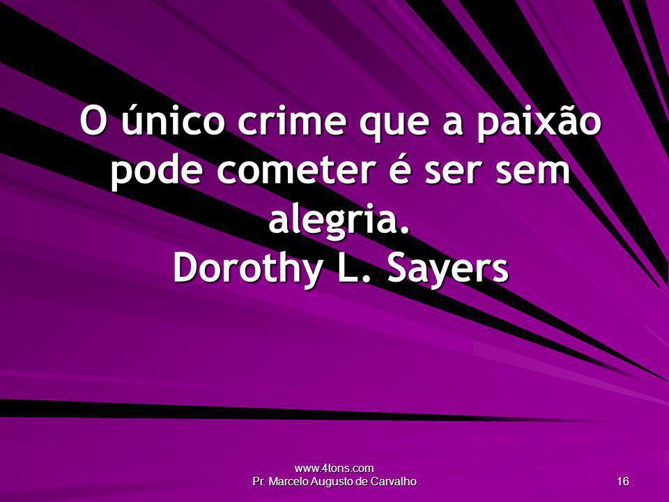 www.4tons.com Pr. Marcelo Augusto de Carvalho 16 O único crime que a paixão pode cometer é ser sem alegria. Dorothy L. Sayers