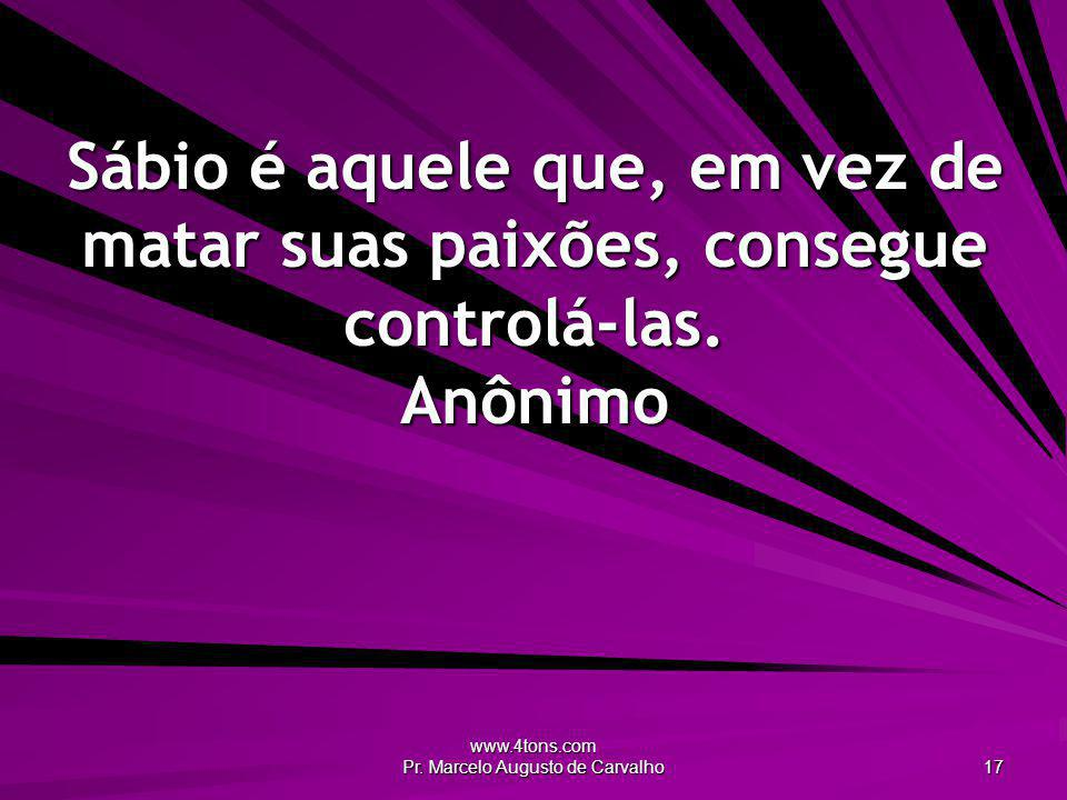 www.4tons.com Pr. Marcelo Augusto de Carvalho 17 Sábio é aquele que, em vez de matar suas paixões, consegue controlá-las. Anônimo