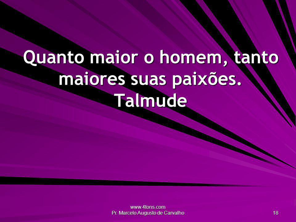 www.4tons.com Pr. Marcelo Augusto de Carvalho 18 Quanto maior o homem, tanto maiores suas paixões. Talmude