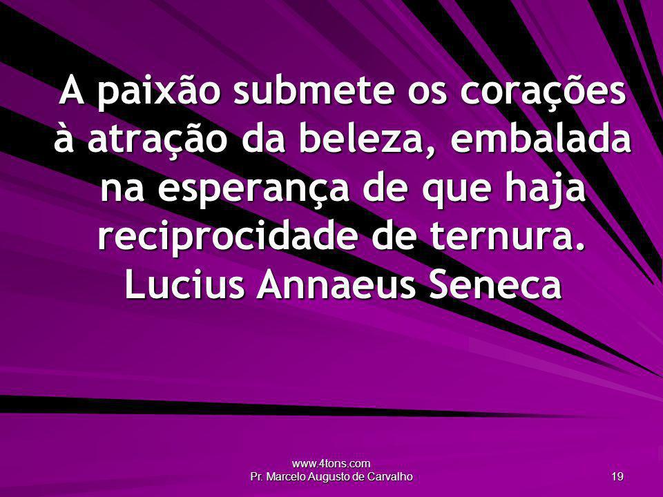 www.4tons.com Pr. Marcelo Augusto de Carvalho 19 A paixão submete os corações à atração da beleza, embalada na esperança de que haja reciprocidade de