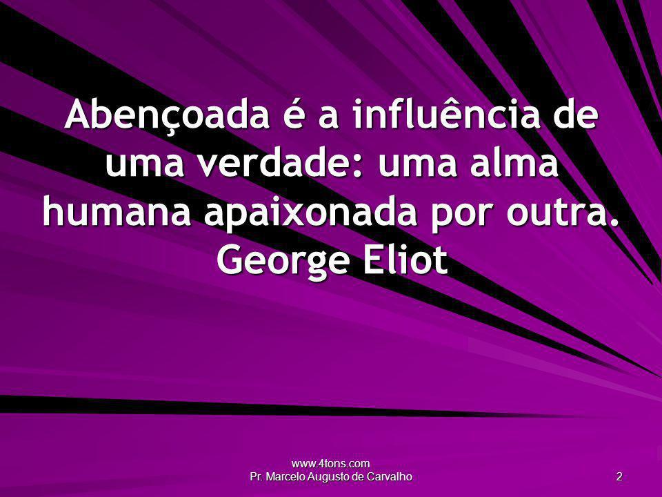 www.4tons.com Pr. Marcelo Augusto de Carvalho 2 Abençoada é a influência de uma verdade: uma alma humana apaixonada por outra. George Eliot