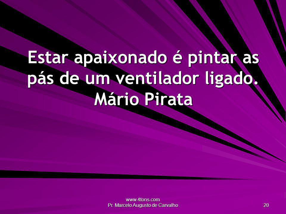 www.4tons.com Pr. Marcelo Augusto de Carvalho 20 Estar apaixonado é pintar as pás de um ventilador ligado. Mário Pirata