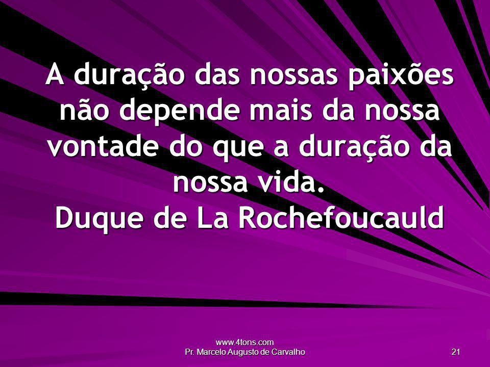www.4tons.com Pr. Marcelo Augusto de Carvalho 21 A duração das nossas paixões não depende mais da nossa vontade do que a duração da nossa vida. Duque