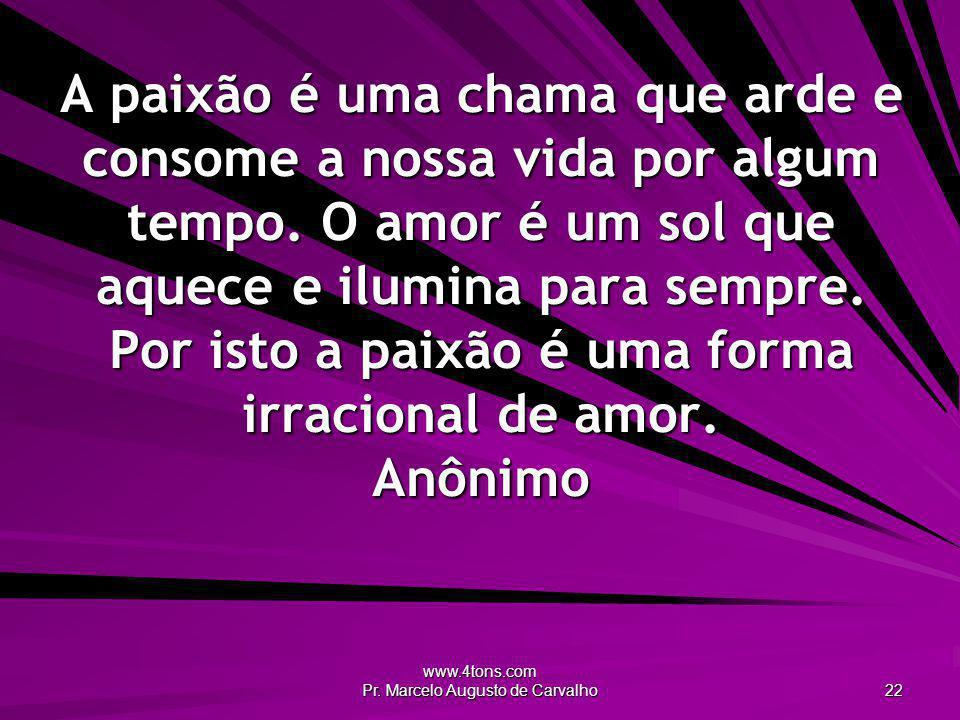 www.4tons.com Pr. Marcelo Augusto de Carvalho 22 A paixão é uma chama que arde e consome a nossa vida por algum tempo. O amor é um sol que aquece e il