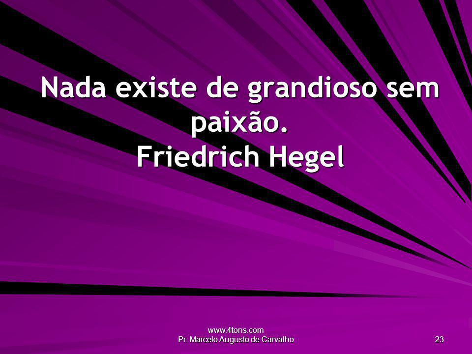 www.4tons.com Pr. Marcelo Augusto de Carvalho 23 Nada existe de grandioso sem paixão. Friedrich Hegel