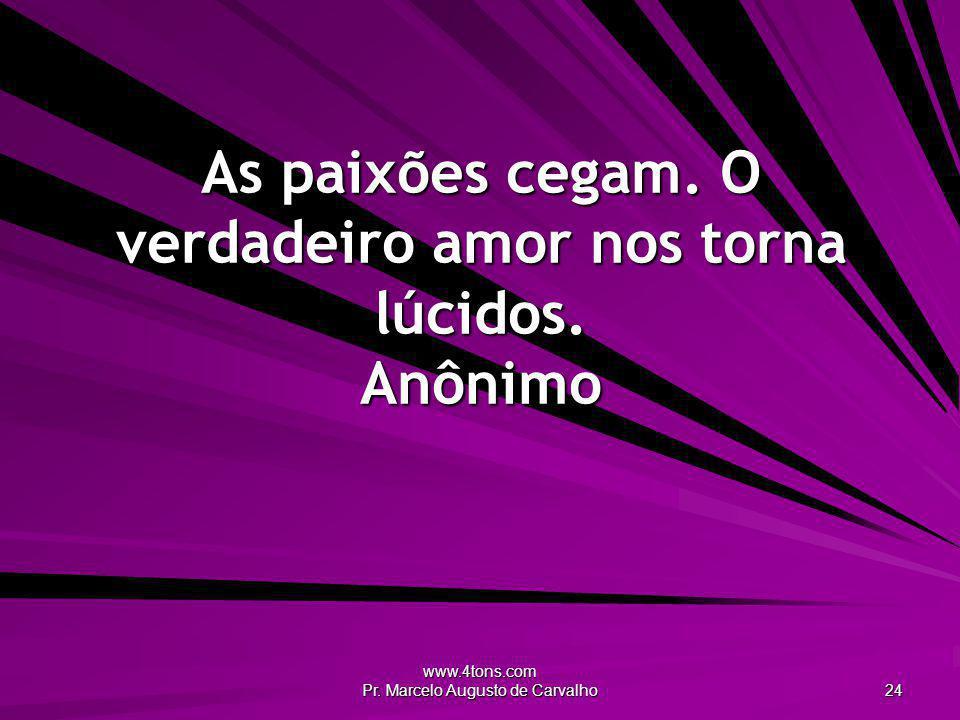 www.4tons.com Pr. Marcelo Augusto de Carvalho 24 As paixões cegam. O verdadeiro amor nos torna lúcidos. Anônimo