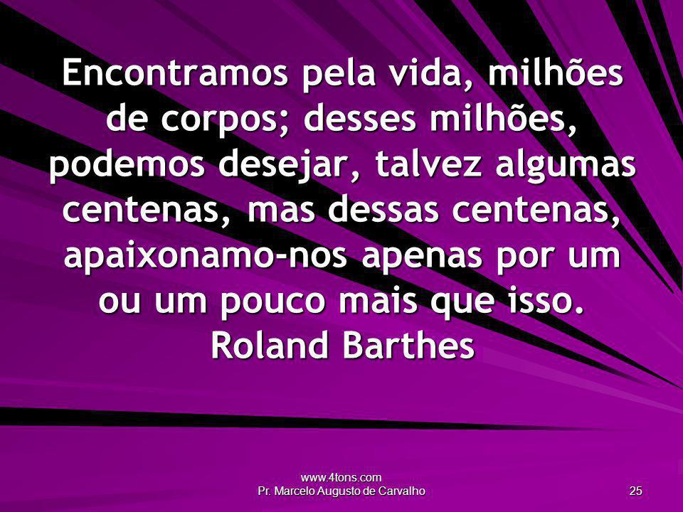 www.4tons.com Pr. Marcelo Augusto de Carvalho 25 Encontramos pela vida, milhões de corpos; desses milhões, podemos desejar, talvez algumas centenas, m
