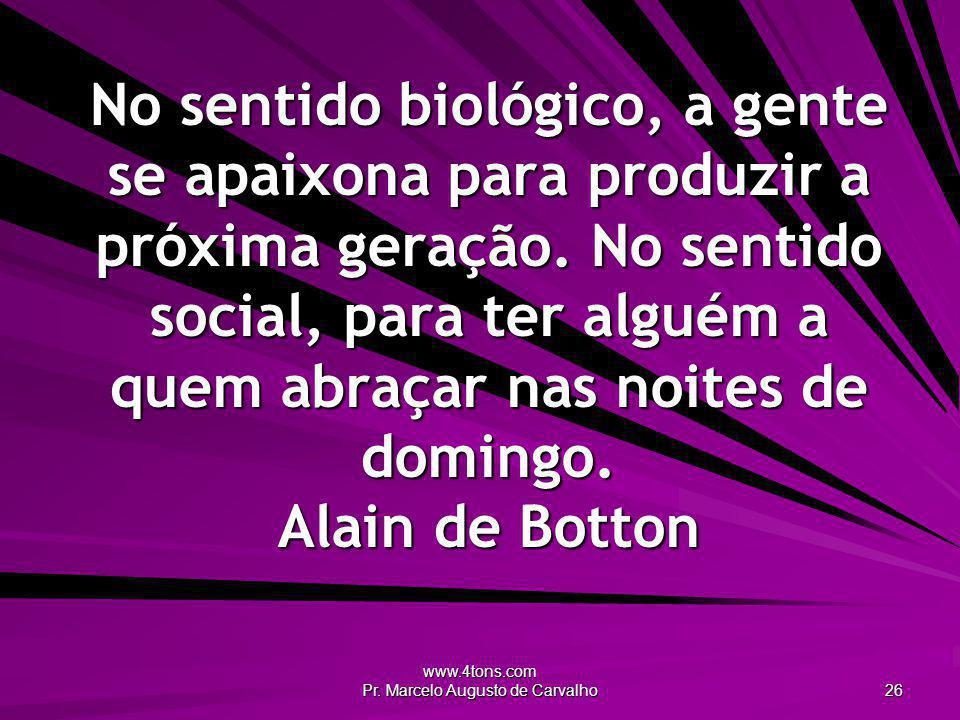 www.4tons.com Pr. Marcelo Augusto de Carvalho 26 No sentido biológico, a gente se apaixona para produzir a próxima geração. No sentido social, para te