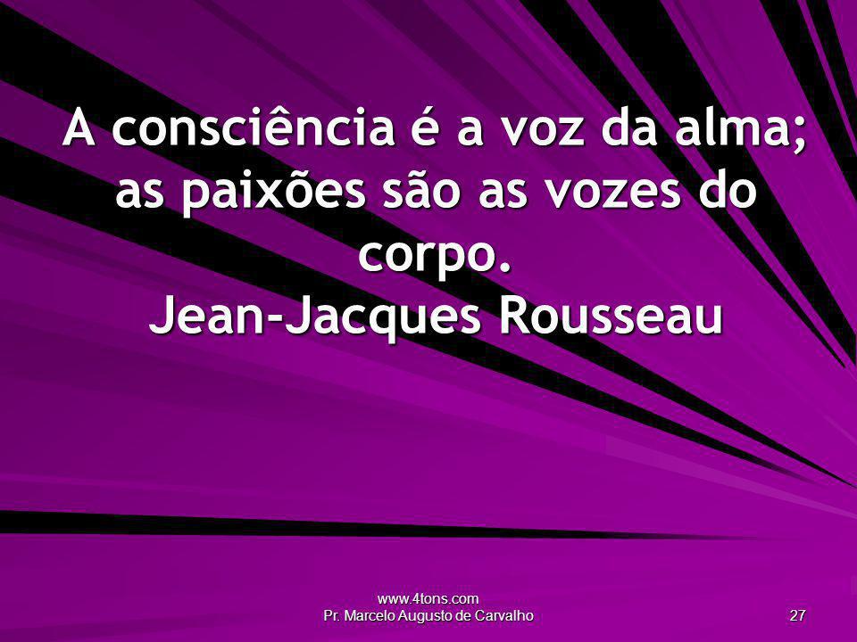 www.4tons.com Pr. Marcelo Augusto de Carvalho 27 A consciência é a voz da alma; as paixões são as vozes do corpo. Jean-Jacques Rousseau