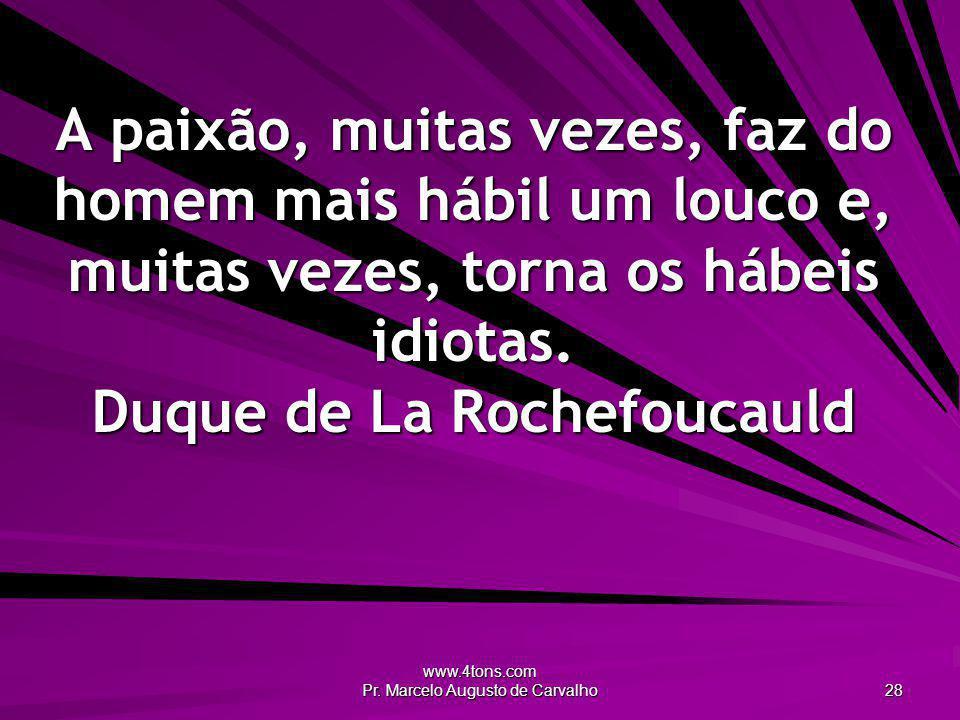 www.4tons.com Pr. Marcelo Augusto de Carvalho 28 A paixão, muitas vezes, faz do homem mais hábil um louco e, muitas vezes, torna os hábeis idiotas. Du