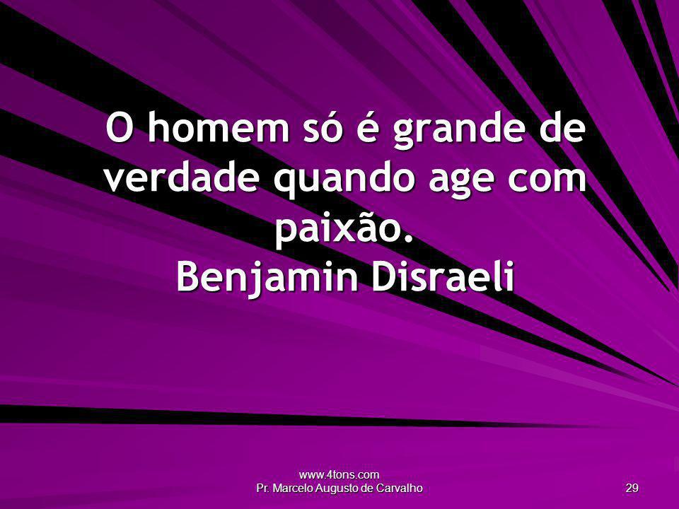 www.4tons.com Pr. Marcelo Augusto de Carvalho 29 O homem só é grande de verdade quando age com paixão. Benjamin Disraeli