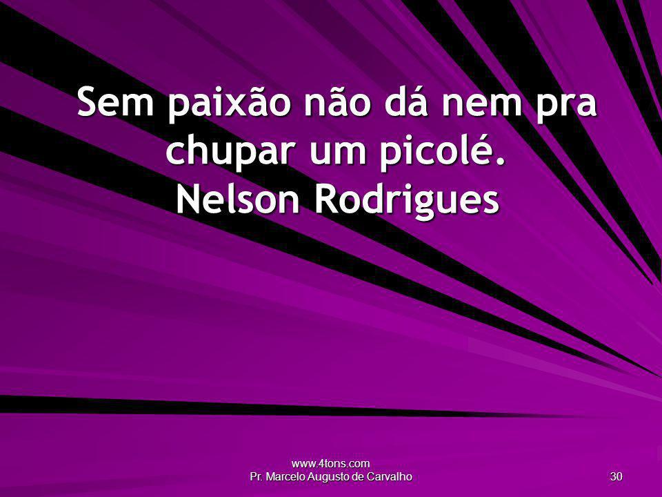 www.4tons.com Pr. Marcelo Augusto de Carvalho 30 Sem paixão não dá nem pra chupar um picolé. Nelson Rodrigues