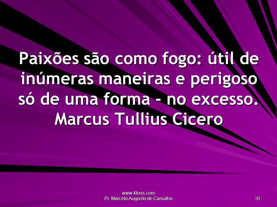 www.4tons.com Pr. Marcelo Augusto de Carvalho 31 Paixões são como fogo: útil de inúmeras maneiras e perigoso só de uma forma - no excesso. Marcus Tull