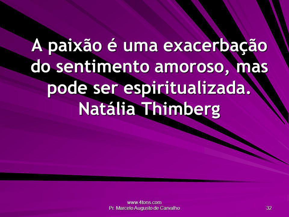 www.4tons.com Pr. Marcelo Augusto de Carvalho 32 A paixão é uma exacerbação do sentimento amoroso, mas pode ser espiritualizada. Natália Thimberg