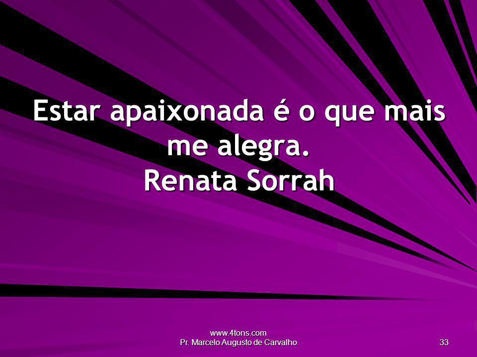 www.4tons.com Pr. Marcelo Augusto de Carvalho 33 Estar apaixonada é o que mais me alegra. Renata Sorrah