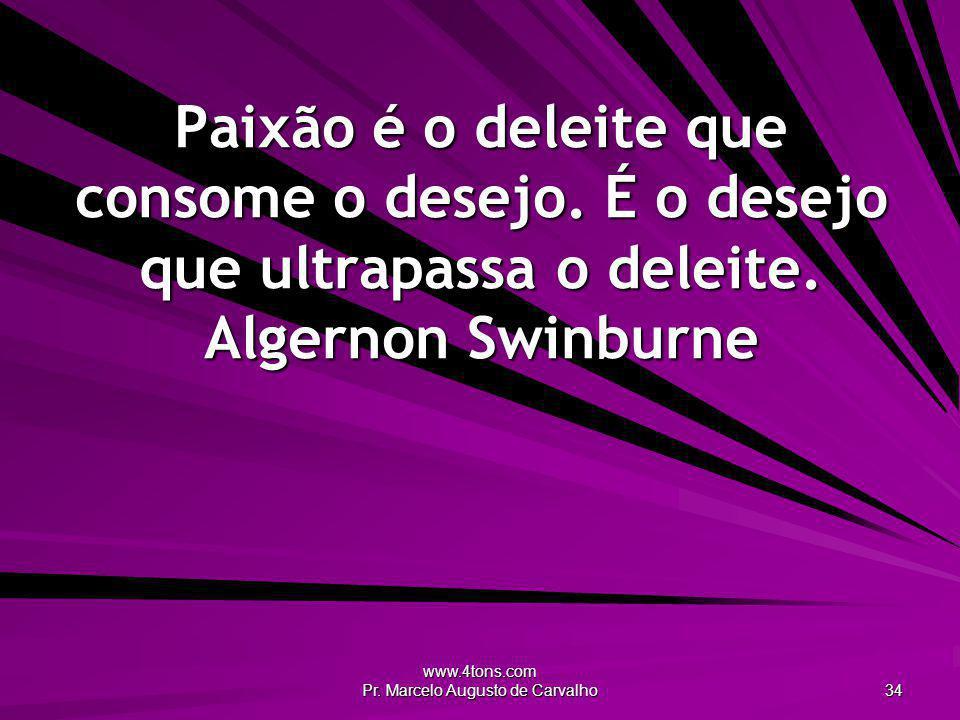 www.4tons.com Pr. Marcelo Augusto de Carvalho 34 Paixão é o deleite que consome o desejo. É o desejo que ultrapassa o deleite. Algernon Swinburne
