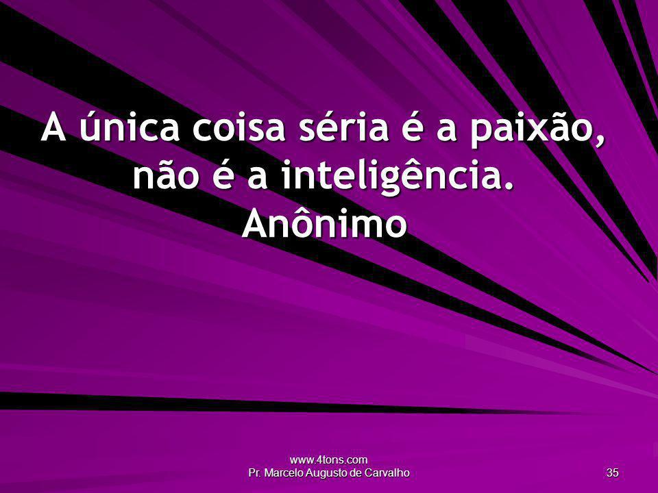 www.4tons.com Pr. Marcelo Augusto de Carvalho 35 A única coisa séria é a paixão, não é a inteligência. Anônimo