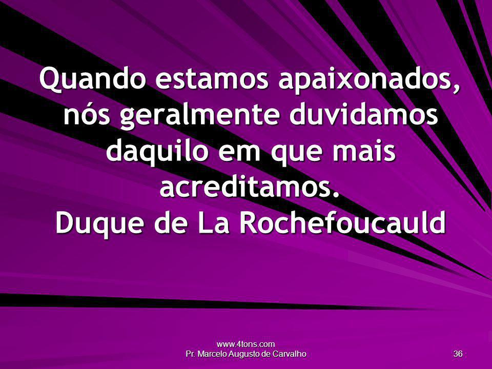 www.4tons.com Pr. Marcelo Augusto de Carvalho 36 Quando estamos apaixonados, nós geralmente duvidamos daquilo em que mais acreditamos. Duque de La Roc