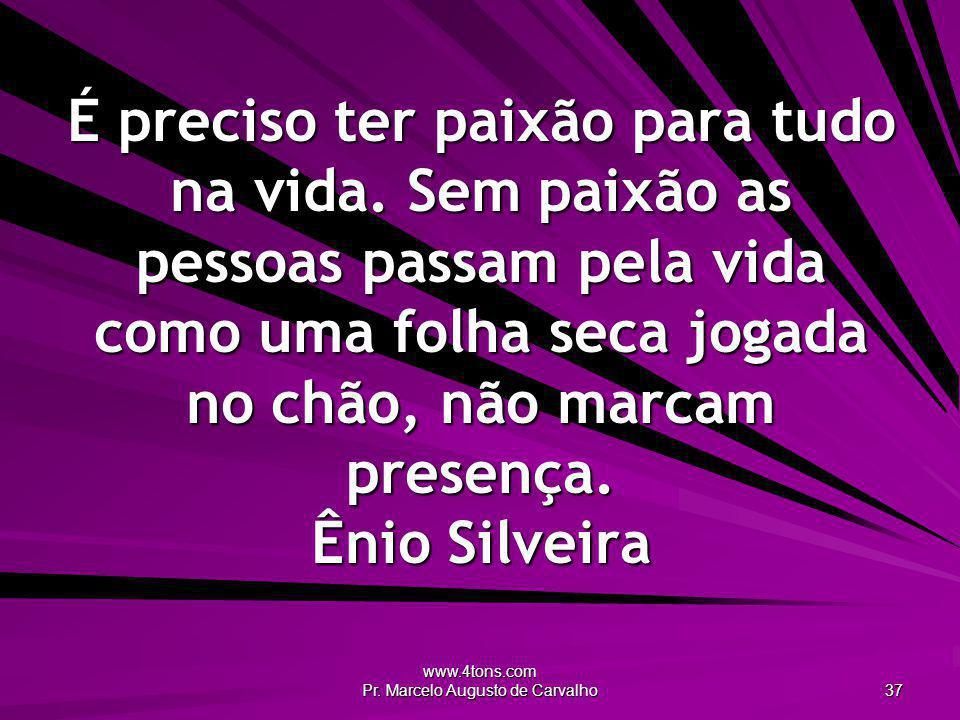 www.4tons.com Pr. Marcelo Augusto de Carvalho 37 É preciso ter paixão para tudo na vida. Sem paixão as pessoas passam pela vida como uma folha seca jo