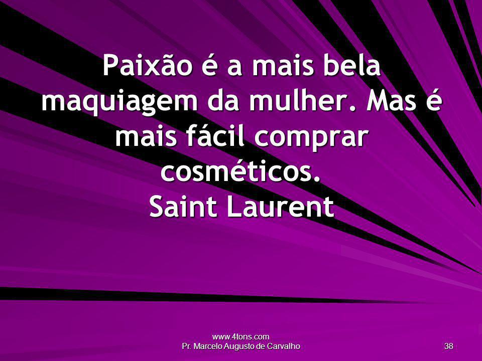 www.4tons.com Pr. Marcelo Augusto de Carvalho 38 Paixão é a mais bela maquiagem da mulher. Mas é mais fácil comprar cosméticos. Saint Laurent