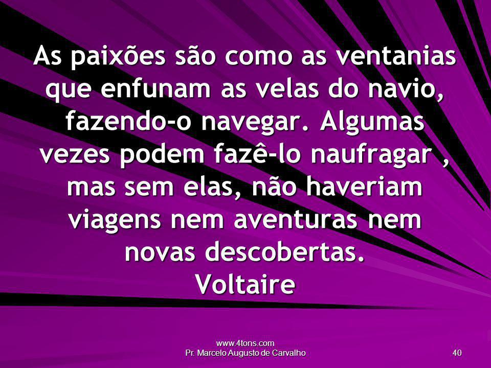 www.4tons.com Pr. Marcelo Augusto de Carvalho 40 As paixões são como as ventanias que enfunam as velas do navio, fazendo-o navegar. Algumas vezes pode