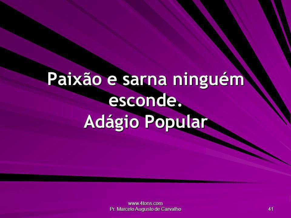 www.4tons.com Pr. Marcelo Augusto de Carvalho 41 Paixão e sarna ninguém esconde. Adágio Popular