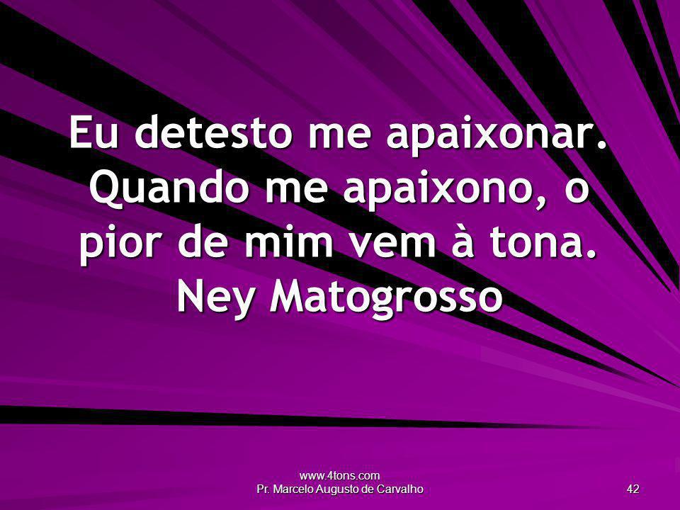 www.4tons.com Pr. Marcelo Augusto de Carvalho 42 Eu detesto me apaixonar. Quando me apaixono, o pior de mim vem à tona. Ney Matogrosso