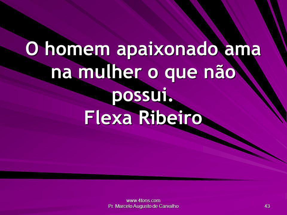 www.4tons.com Pr. Marcelo Augusto de Carvalho 43 O homem apaixonado ama na mulher o que não possui. Flexa Ribeiro