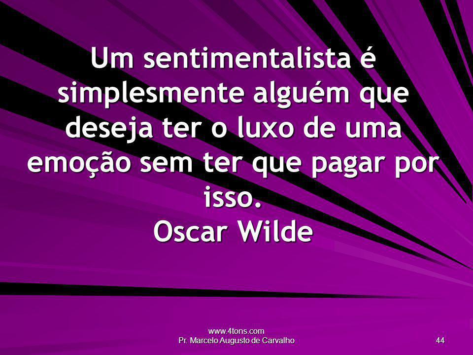www.4tons.com Pr. Marcelo Augusto de Carvalho 44 Um sentimentalista é simplesmente alguém que deseja ter o luxo de uma emoção sem ter que pagar por is