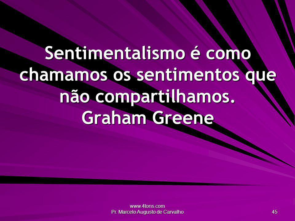 www.4tons.com Pr. Marcelo Augusto de Carvalho 45 Sentimentalismo é como chamamos os sentimentos que não compartilhamos. Graham Greene